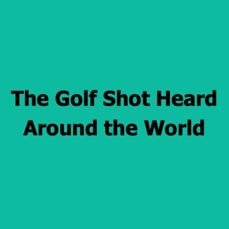 golfshotheardaroundworld_#88